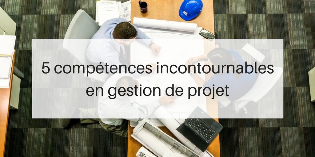 5 comp u00e9tences incontournables en gestion de projet